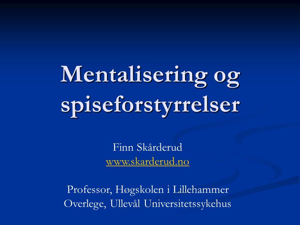 Mentalisering og spiseforstyrrelser Finn Skårderud www.skarderud.no Professor, Høgskolen i Lillehammer Overlege, Ullevål Universitetssykehus