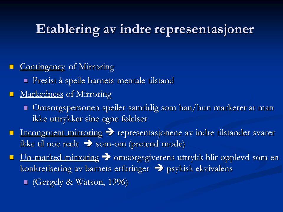 Etablering av indre representasjoner  Contingency of Mirroring  Presist å speile barnets mentale tilstand  Markedness of Mirroring  Omsorgspersonen speiler samtidig som han/hun markerer at man ikke uttrykker sine egne følelser  Incongruent mirroring  representasjonene av indre tilstander svarer ikke til noe reelt  som-om (pretend mode)  Un-marked mirroring  omsorgsgiverens uttrykk blir opplevd som en konkretisering av barnets erfaringer  psykisk ekvivalens  (Gergely & Watson, 1996)