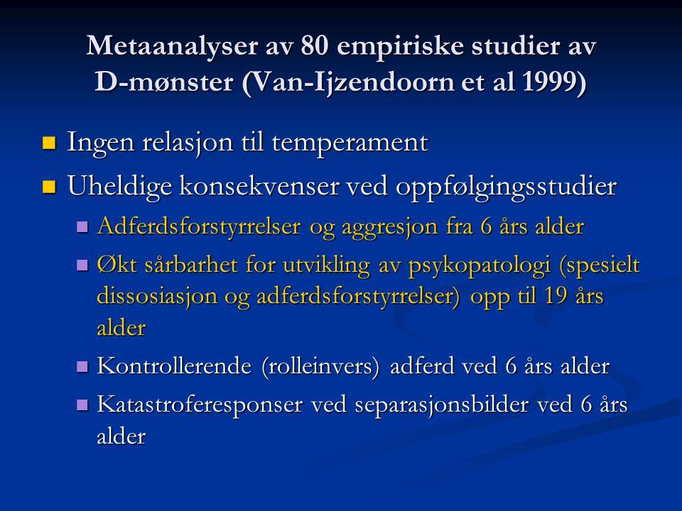 Metaanalyser av 80 empiriske studier av D-mønster (Van-Ijzendoorn et al 1999)  Ingen relasjon til temperament  Uheldige konsekvenser ved oppfølgingsstudier  Adferdsforstyrrelser og aggresjon fra 6 års alder  Økt sårbarhet for utvikling av psykopatologi (spesielt dissosiasjon og adferdsforstyrrelser) opp til 19 års alder  Kontrollerende (rolleinvers) adferd ved 6 års alder  Katastroferesponser ved separasjonsbilder ved 6 års alder
