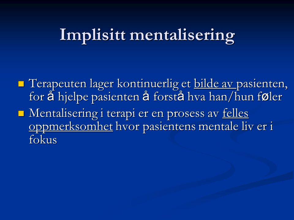 Implisitt mentalisering  Terapeuten lager kontinuerlig et bilde av pasienten, for å hjelpe pasienten å forst å hva han/hun f ø ler  Mentalisering i terapi er en prosess av felles oppmerksomhet hvor pasientens mentale liv er i fokus
