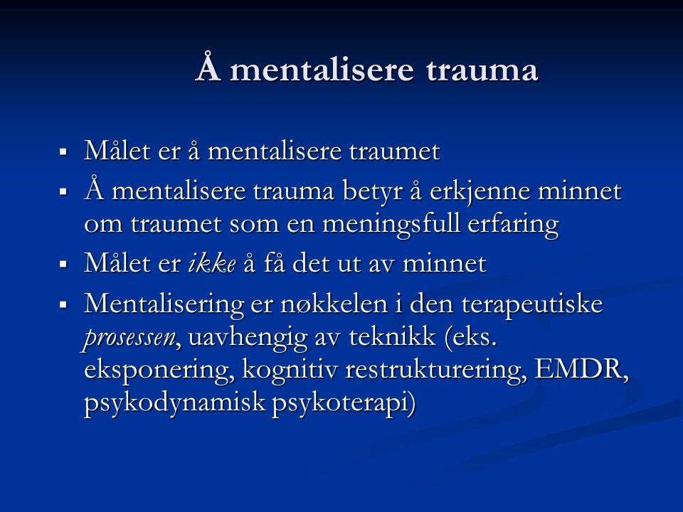 Å mentalisere trauma  Målet er å mentalisere traumet  Å mentalisere trauma betyr å erkjenne minnet om traumet som en meningsfull erfaring  Målet er ikke å få det ut av minnet  Mentalisering er nøkkelen i den terapeutiske prosessen, uavhengig av teknikk (eks.