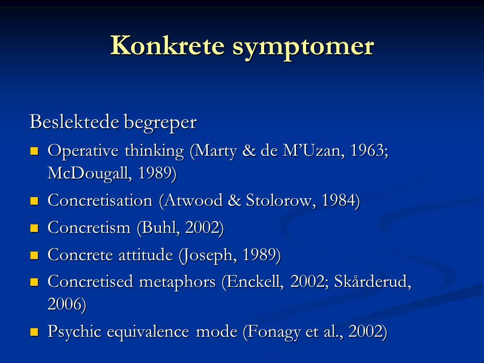 Konkrete symptomer Beslektede begreper OOOOperative thinking (Marty & de M'Uzan, 1963; McDougall, 1989) CCCConcretisation (Atwood & Stolorow, 1984) CCCConcretism (Buhl, 2002) CCCConcrete attitude (Joseph, 1989) CCCConcretised metaphors (Enckell, 2002; Skårderud, 2006) PPPPsychic equivalence mode (Fonagy et al., 2002)