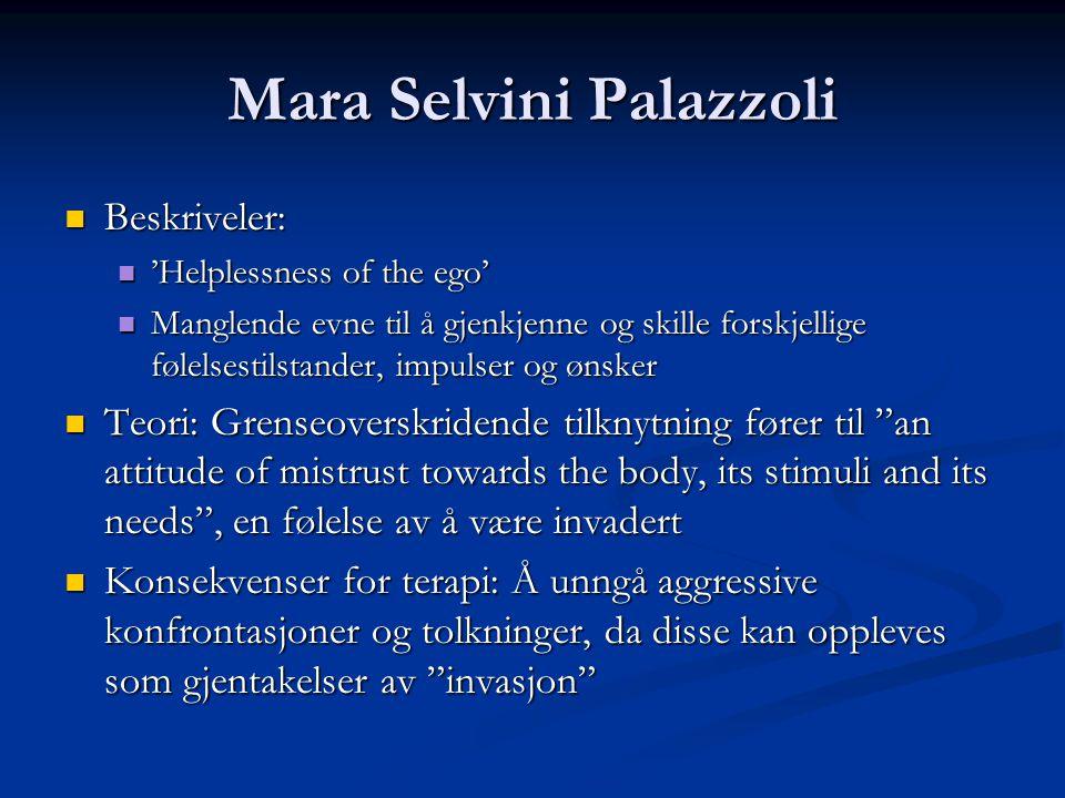 Mara Selvini Palazzoli  Beskriveler:  'Helplessness of the ego'  Manglende evne til å gjenkjenne og skille forskjellige følelsestilstander, impulser og ønsker  Teori: Grenseoverskridende tilknytning fører til an attitude of mistrust towards the body, its stimuli and its needs , en følelse av å være invadert  Konsekvenser for terapi: Å unngå aggressive konfrontasjoner og tolkninger, da disse kan oppleves som gjentakelser av invasjon
