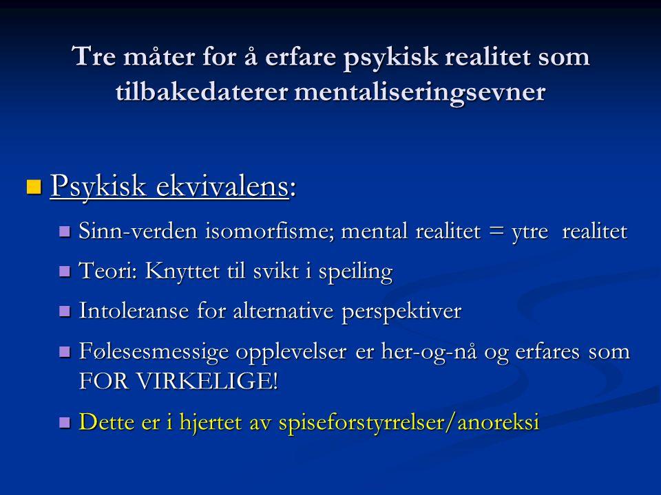 Tre måter for å erfare psykisk realitet som tilbakedaterer mentaliseringsevner  Psykisk ekvivalens:  Sinn-verden isomorfisme; mental realitet = ytre realitet  Teori: Knyttet til svikt i speiling  Intoleranse for alternative perspektiver  Følesesmessige opplevelser er her-og-nå og erfares som FOR VIRKELIGE.