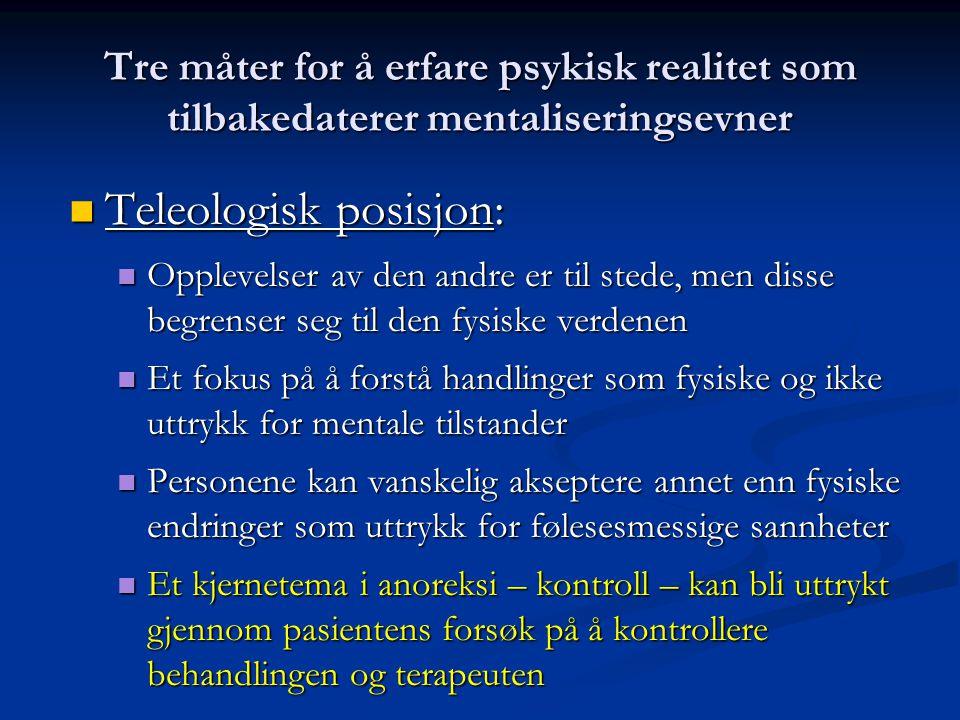Tre måter for å erfare psykisk realitet som tilbakedaterer mentaliseringsevner  Teleologisk posisjon:  Opplevelser av den andre er til stede, men disse begrenser seg til den fysiske verdenen  Et fokus på å forstå handlinger som fysiske og ikke uttrykk for mentale tilstander  Personene kan vanskelig akseptere annet enn fysiske endringer som uttrykk for følesesmessige sannheter  Et kjernetema i anoreksi – kontroll – kan bli uttrykt gjennom pasientens forsøk på å kontrollere behandlingen og terapeuten