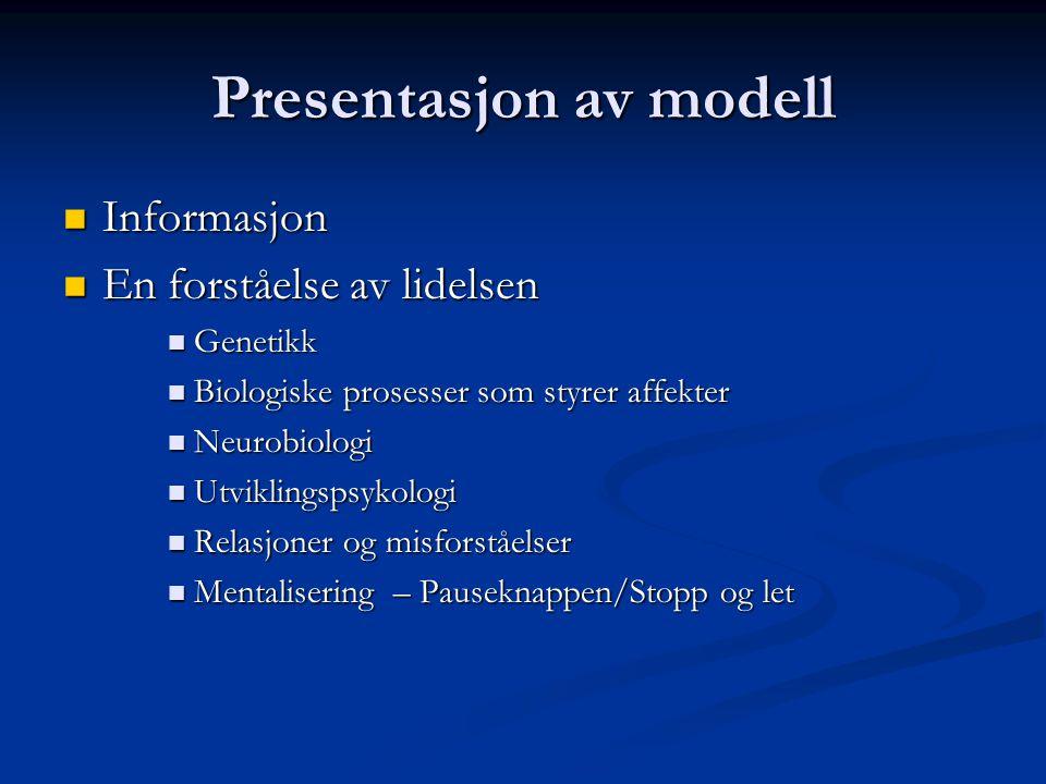 Presentasjon av modell  Informasjon  En forståelse av lidelsen  Genetikk  Biologiske prosesser som styrer affekter  Neurobiologi  Utviklingspsykologi  Relasjoner og misforståelser  Mentalisering – Pauseknappen/Stopp og let