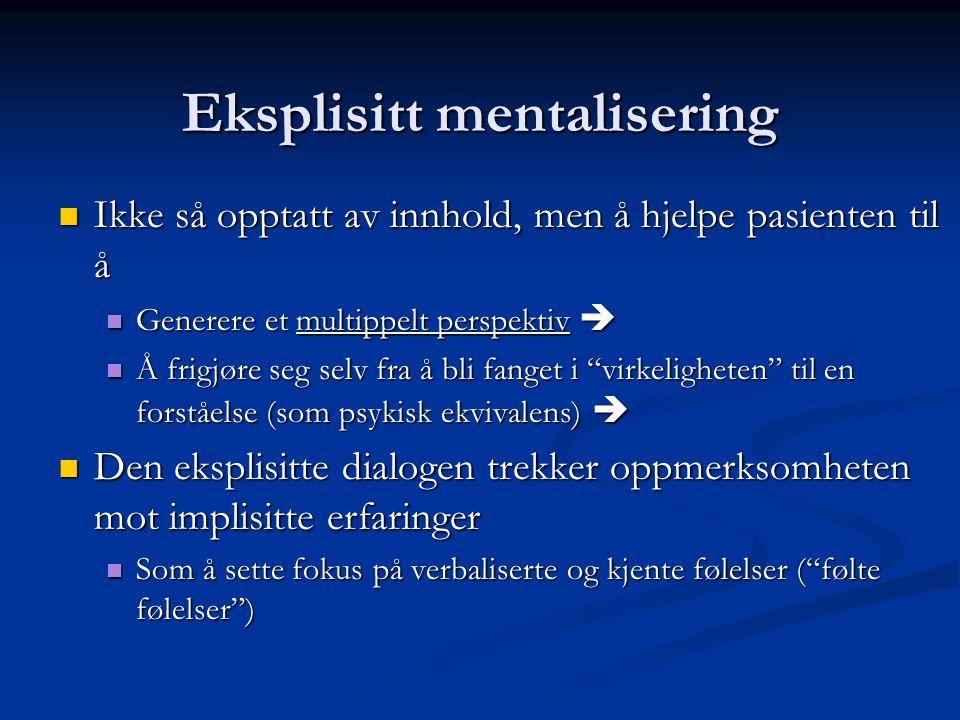 Eksplisitt mentalisering  Ikke så opptatt av innhold, men å hjelpe pasienten til å  Generere et multippelt perspektiv   Å frigjøre seg selv fra å bli fanget i virkeligheten til en forståelse (som psykisk ekvivalens)   Den eksplisitte dialogen trekker oppmerksomheten mot implisitte erfaringer  Som å sette fokus på verbaliserte og kjente følelser ( følte følelser )