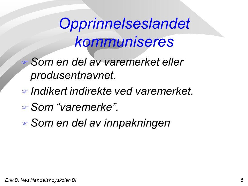 Erik B. Nes Handelshøyskolen BI 5 Opprinnelseslandet kommuniseres F Som en del av varemerket eller produsentnavnet. F Indikert indirekte ved varemerke