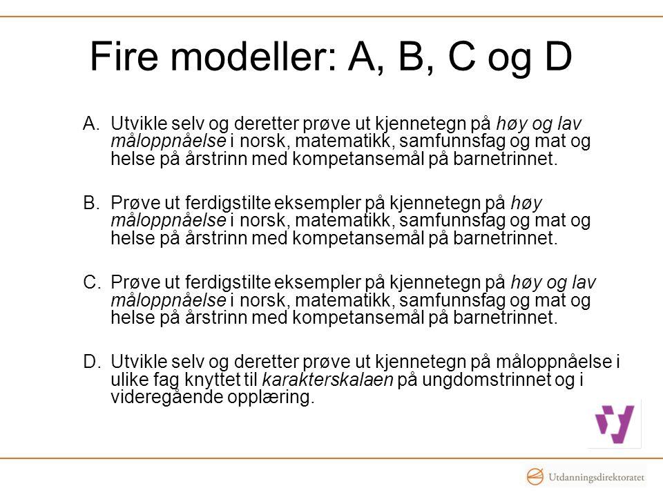 Fire modeller: A, B, C og D A.Utvikle selv og deretter prøve ut kjennetegn på høy og lav måloppnåelse i norsk, matematikk, samfunnsfag og mat og helse