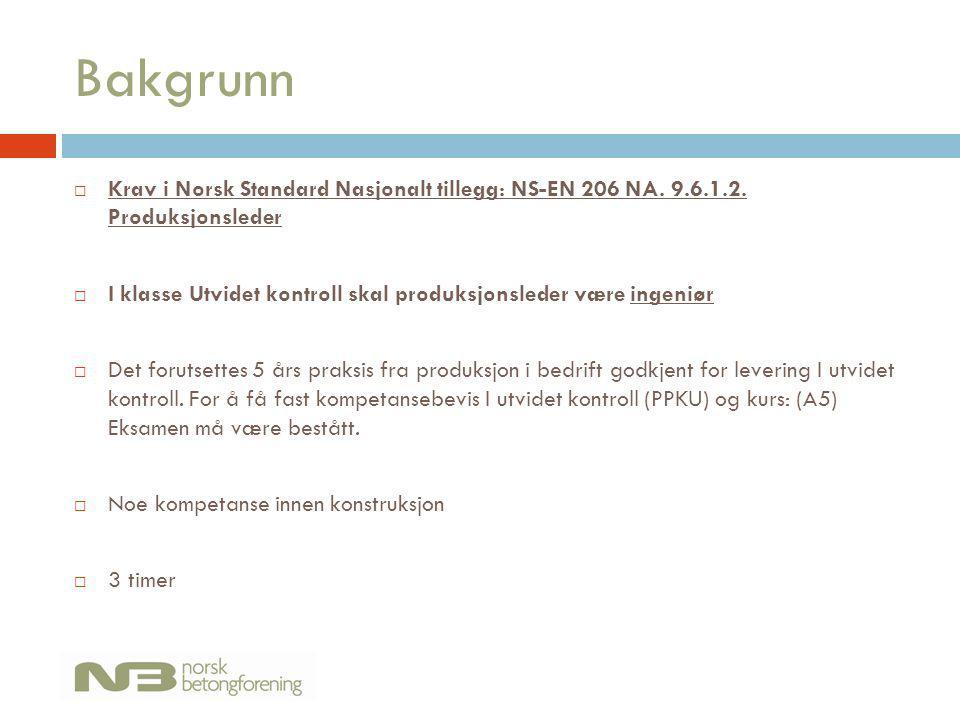 Bakgrunn  Krav i Norsk Standard Nasjonalt tillegg: NS-EN 206 NA. 9.6.1.2. Produksjonsleder  I klasse Utvidet kontroll skal produksjonsleder være ing