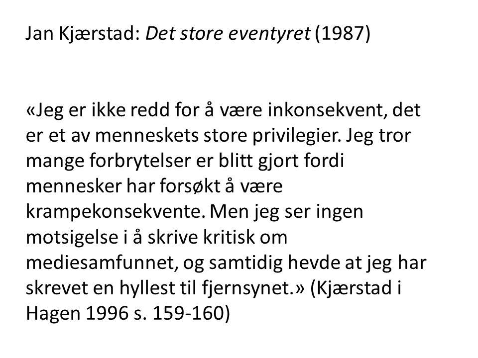 Jan Kjærstad: Det store eventyret (1987) «Jeg er ikke redd for å være inkonsekvent, det er et av menneskets store privilegier. Jeg tror mange forbryte