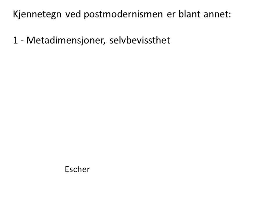 Kjennetegn ved postmodernismen er blant annet: 1 - Metadimensjoner, selvbevissthet Escher
