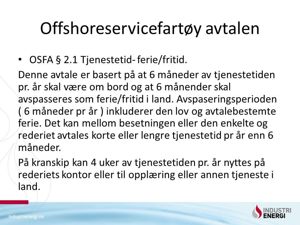 Offshoreservicefartøy avtalen • OSFA § 2.1 Tjenestetid- ferie/fritid. Denne avtale er basert på at 6 måneder av tjenestetiden pr. år skal være om bord