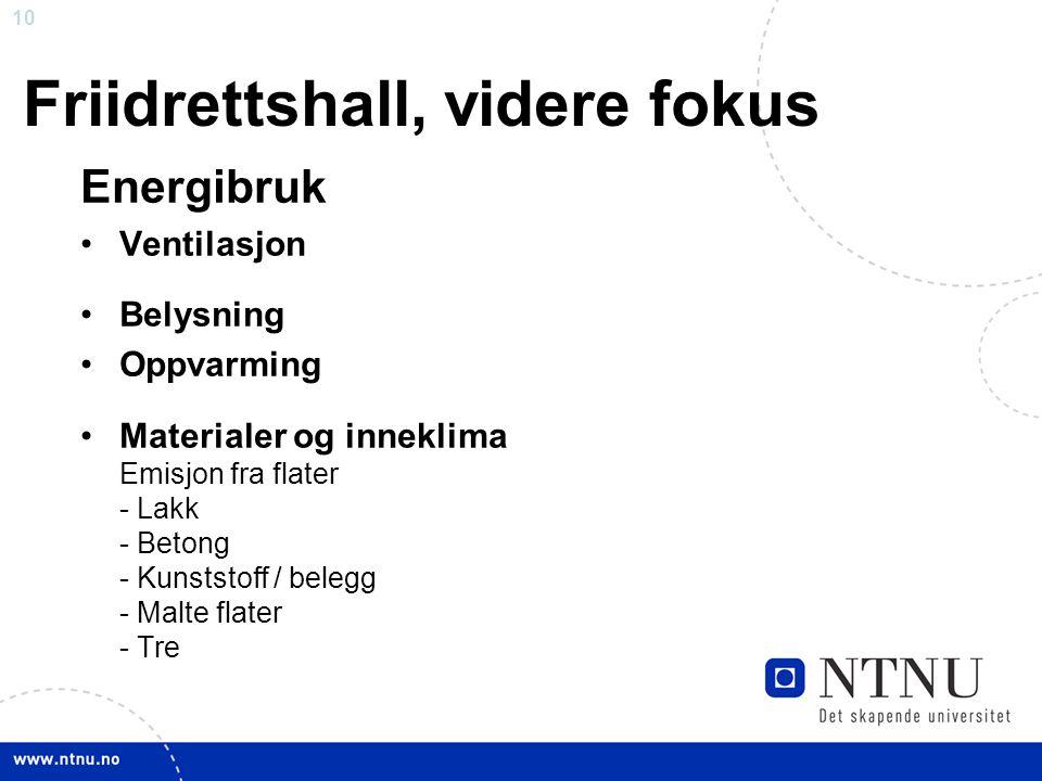 10 Friidrettshall, videre fokus Energibruk •Ventilasjon •Belysning •Oppvarming •Materialer og inneklima Emisjon fra flater - Lakk - Betong - Kunststoff / belegg - Malte flater - Tre