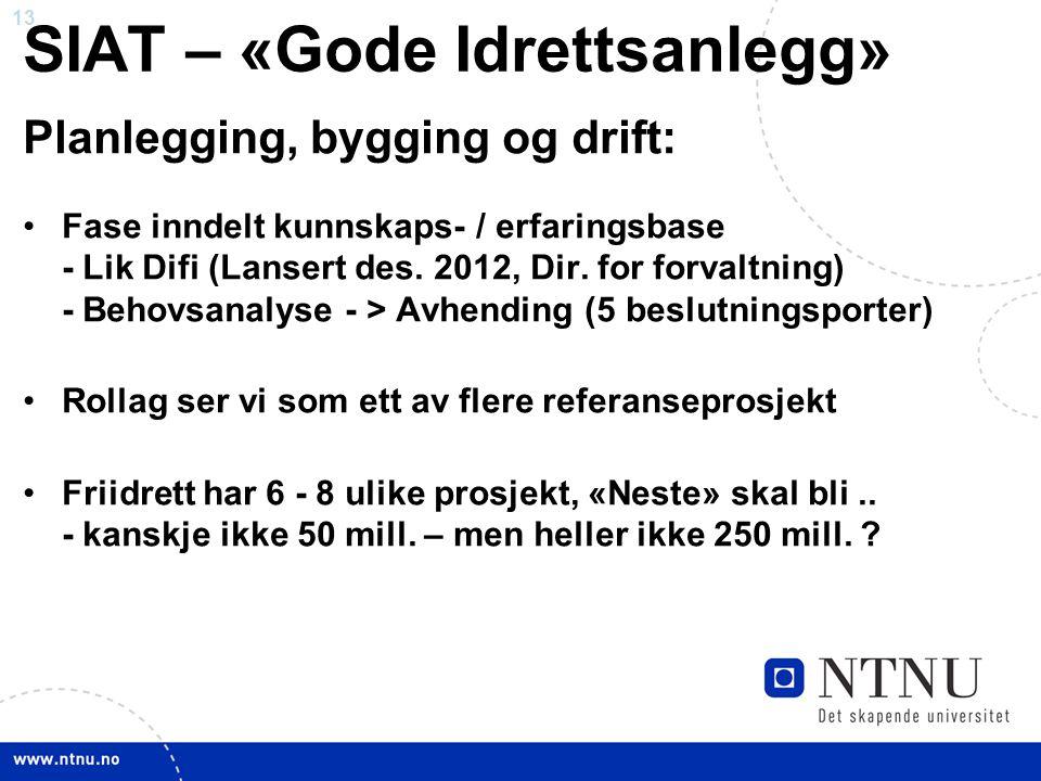 13 SIAT – «Gode Idrettsanlegg» Planlegging, bygging og drift: •Fase inndelt kunnskaps- / erfaringsbase - Lik Difi (Lansert des. 2012, Dir. for forvalt