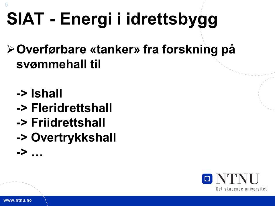 5 SIAT - Energi i idrettsbygg  Overførbare «tanker» fra forskning på svømmehall til -> Ishall -> Fleridrettshall -> Friidrettshall -> Overtrykkshall -> …