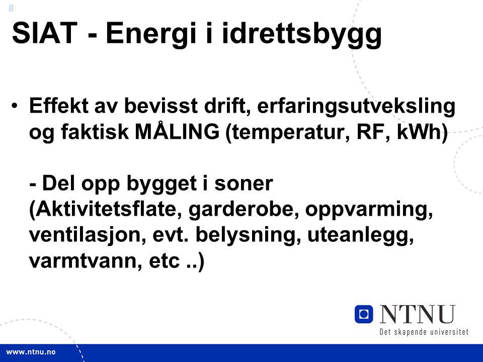 8 SIAT - Energi i idrettsbygg •Effekt av bevisst drift, erfaringsutveksling og faktisk MÅLING (temperatur, RF, kWh) - Del opp bygget i soner (Aktivitetsflate, garderobe, oppvarming, ventilasjon, evt.