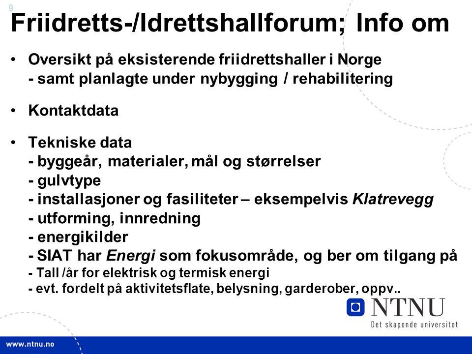 9 Friidretts-/Idrettshallforum; Info om •Oversikt på eksisterende friidrettshaller i Norge - samt planlagte under nybygging / rehabilitering •Kontaktdata •Tekniske data - byggeår, materialer, mål og størrelser - gulvtype - installasjoner og fasiliteter – eksempelvis Klatrevegg - utforming, innredning - energikilder - SIAT har Energi som fokusområde, og ber om tilgang på - Tall /år for elektrisk og termisk energi - evt.