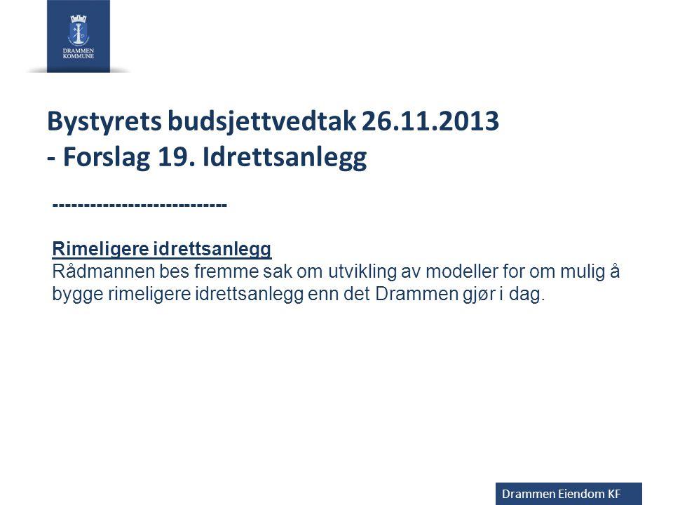 Drammen Eiendom KF Bystyrets budsjettvedtak 26.11.2013 - Forslag 19. Idrettsanlegg ---------------------------- Rimeligere idrettsanlegg Rådmannen bes