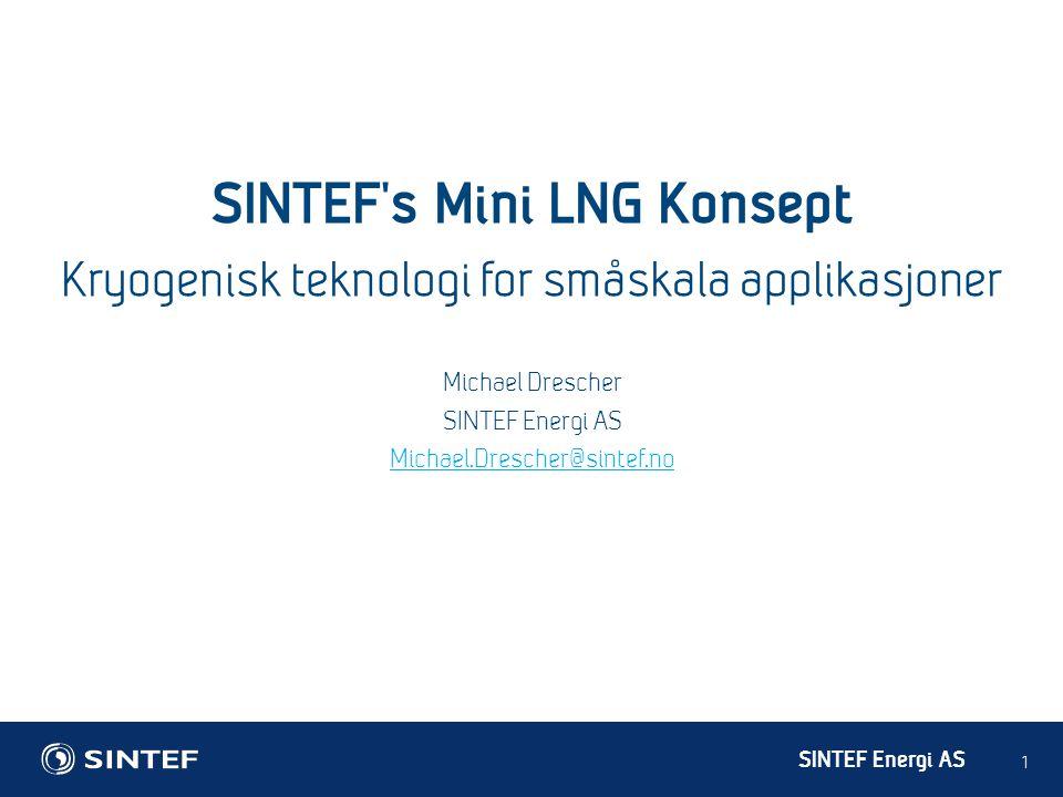 SINTEF Energi AS 1 Michael Drescher SINTEF Energi AS Michael.Drescher@sintef.no SINTEF's Mini LNG Konsept Kryogenisk teknologi for småskala applikasjo