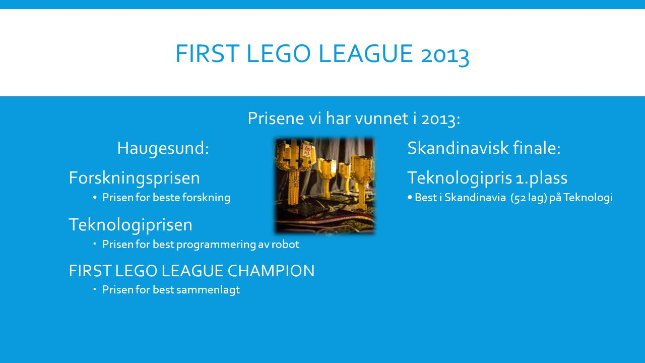 FIRST LEGO LEAGUE 2013 Prisene vi har vunnet i 2013: Haugesund:Skandinavisk finale: ForskningsprisenTeknologipris 1.plass • Prisen for beste forskning• Best i Skandinavia (52 lag) på Teknologi Teknologiprisen  Prisen for best programmering av robot FIRST LEGO LEAGUE CHAMPION  Prisen for best sammenlagt