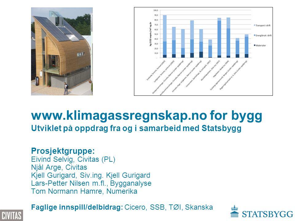 www.klimagassregnskap.no for bygg Utviklet på oppdrag fra og i samarbeid med Statsbygg Prosjektgruppe: Eivind Selvig, Civitas (PL) Njål Arge, Civitas
