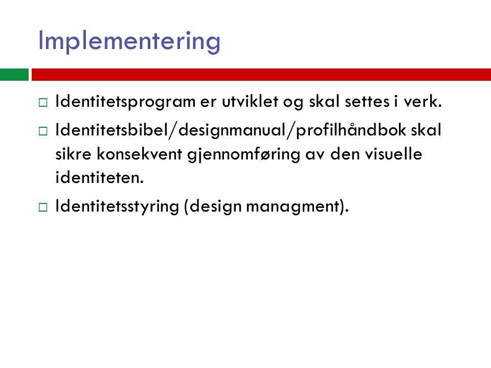 Implementering  Identitetsprogram er utviklet og skal settes i verk.  Identitetsbibel/designmanual/profilhåndbok skal sikre konsekvent gjennomføring
