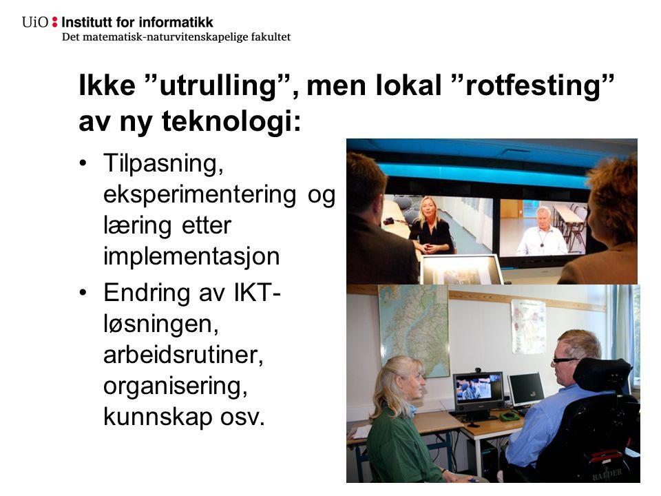 """Ikke """"utrulling"""", men lokal """"rotfesting"""" av ny teknologi: •Tilpasning, eksperimentering og læring etter implementasjon •Endring av IKT- løsningen, arb"""