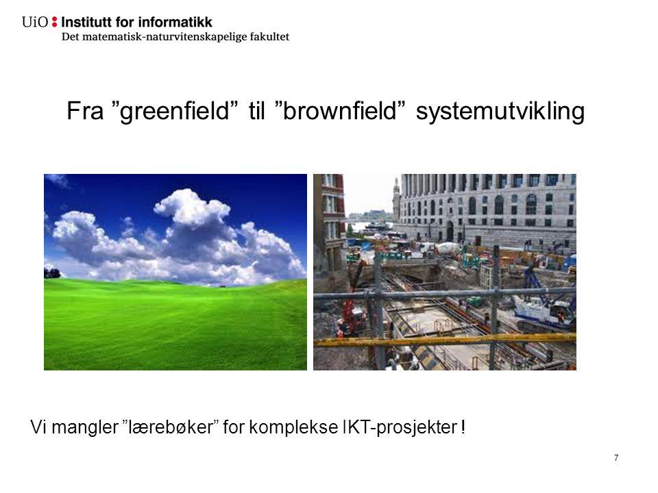 """7 Fra """"greenfield"""" til """"brownfield"""" systemutvikling Vi mangler """"lærebøker"""" for komplekse IKT-prosjekter !"""