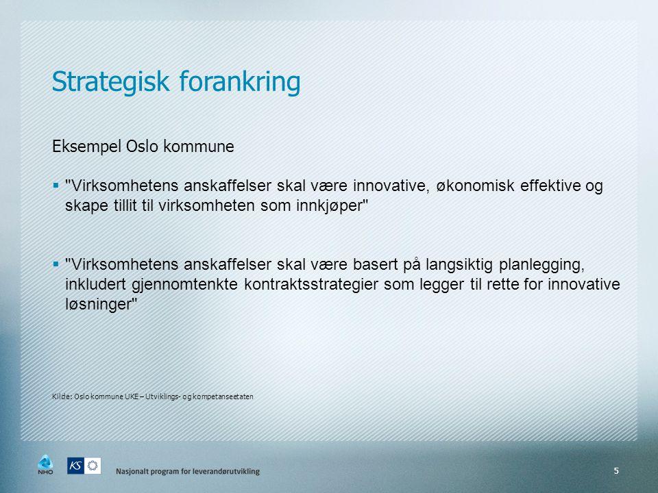 Eksempel Oslo kommune  Virksomhetens anskaffelser skal være innovative, økonomisk effektive og skape tillit til virksomheten som innkjøper  Virksomhetens anskaffelser skal være basert på langsiktig planlegging, inkludert gjennomtenkte kontraktsstrategier som legger til rette for innovative løsninger Kilde: Oslo kommune UKE – Utviklings- og kompetanseetaten 5 Strategisk forankring
