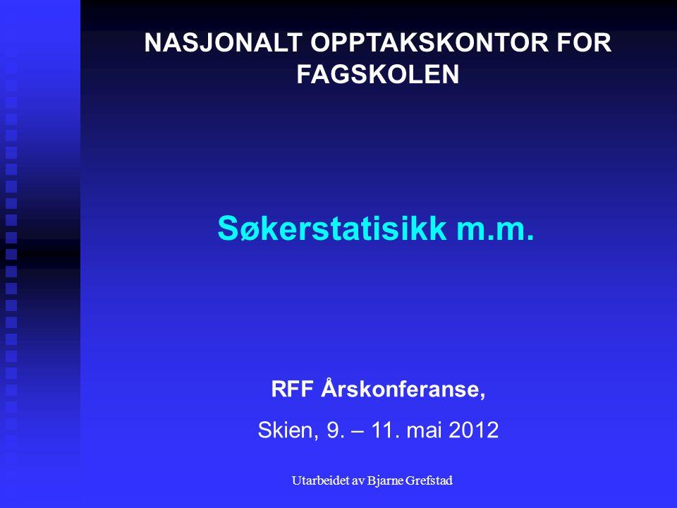 Utarbeidet av Bjarne Grefstad Søkerstatisikk m.m. NASJONALT OPPTAKSKONTOR FOR FAGSKOLEN RFF Årskonferanse, Skien, 9. – 11. mai 2012