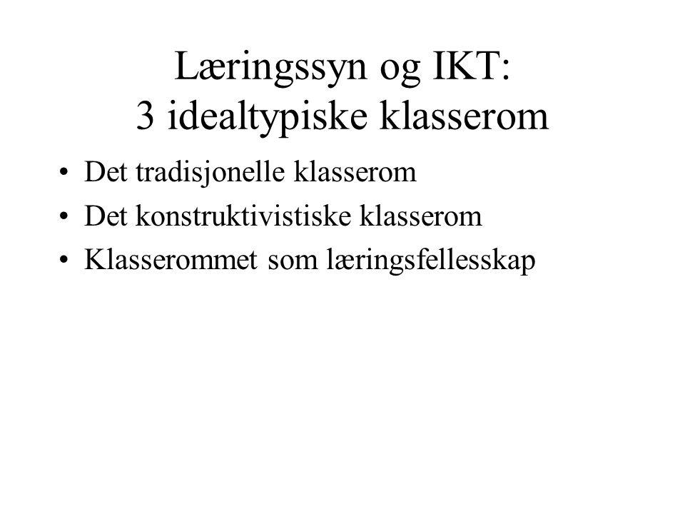 Læringssyn og IKT: 3 idealtypiske klasserom •Det tradisjonelle klasserom •Det konstruktivistiske klasserom •Klasserommet som læringsfellesskap