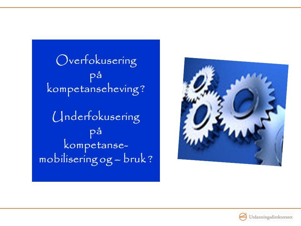 Overfokusering på kompetanseheving ? Underfokusering på kompetanse- mobilisering og – bruk ?