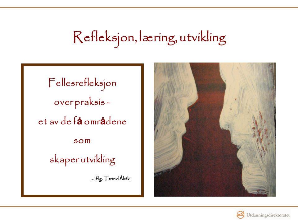 Refleksjon, læring, utvikling Fellesrefleksjon over praksis - et av de f å omr å dene som skaper utvikling - iflg. Trond Å lvik