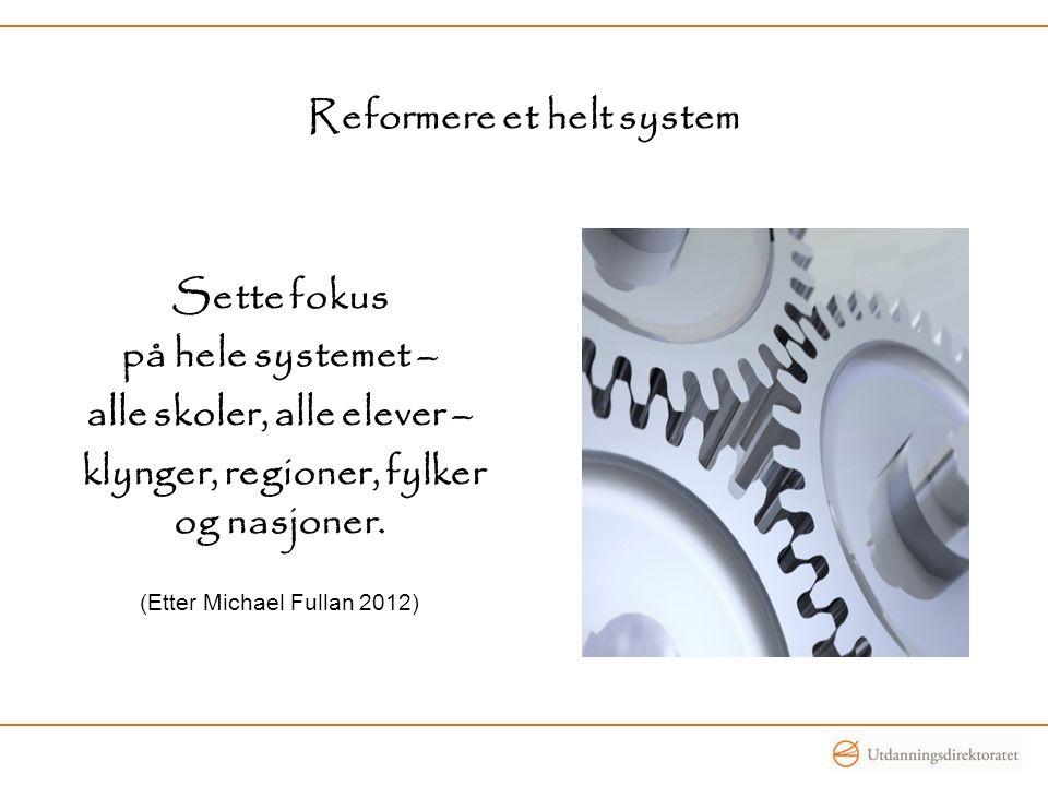 Reformere et helt system Sette fokus på hele systemet – alle skoler, alle elever – klynger, regioner, fylker og nasjoner. (Etter Michael Fullan 2012)