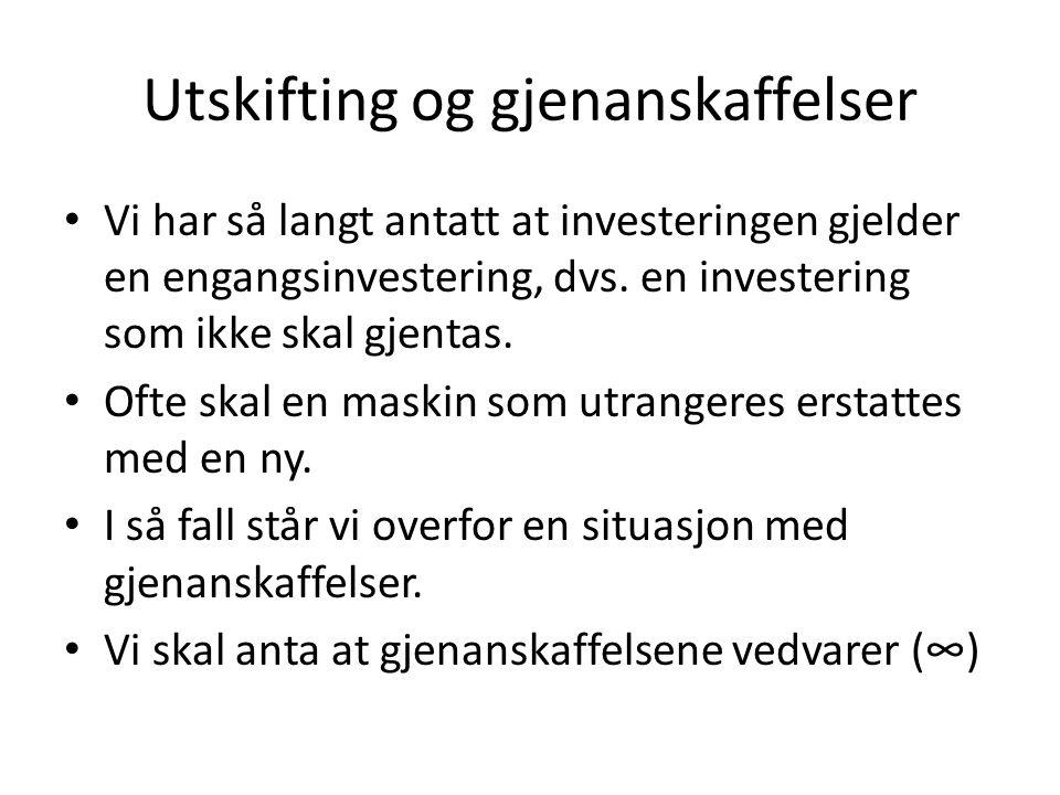 Utskifting og gjenanskaffelser • Vi har så langt antatt at investeringen gjelder en engangsinvestering, dvs.