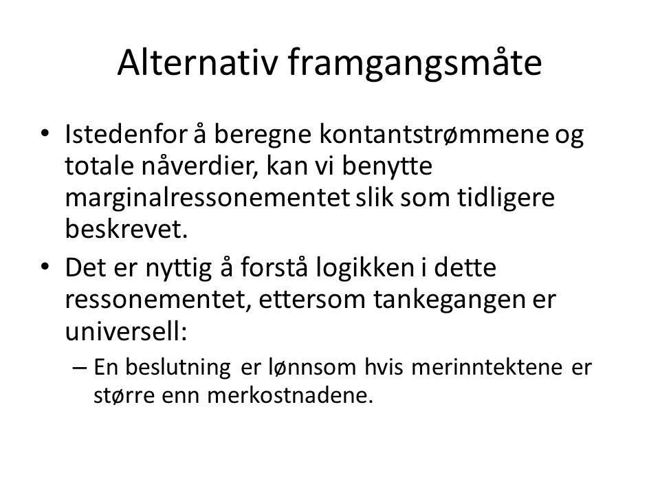 Alternativ framgangsmåte • Istedenfor å beregne kontantstrømmene og totale nåverdier, kan vi benytte marginalressonementet slik som tidligere beskrevet.