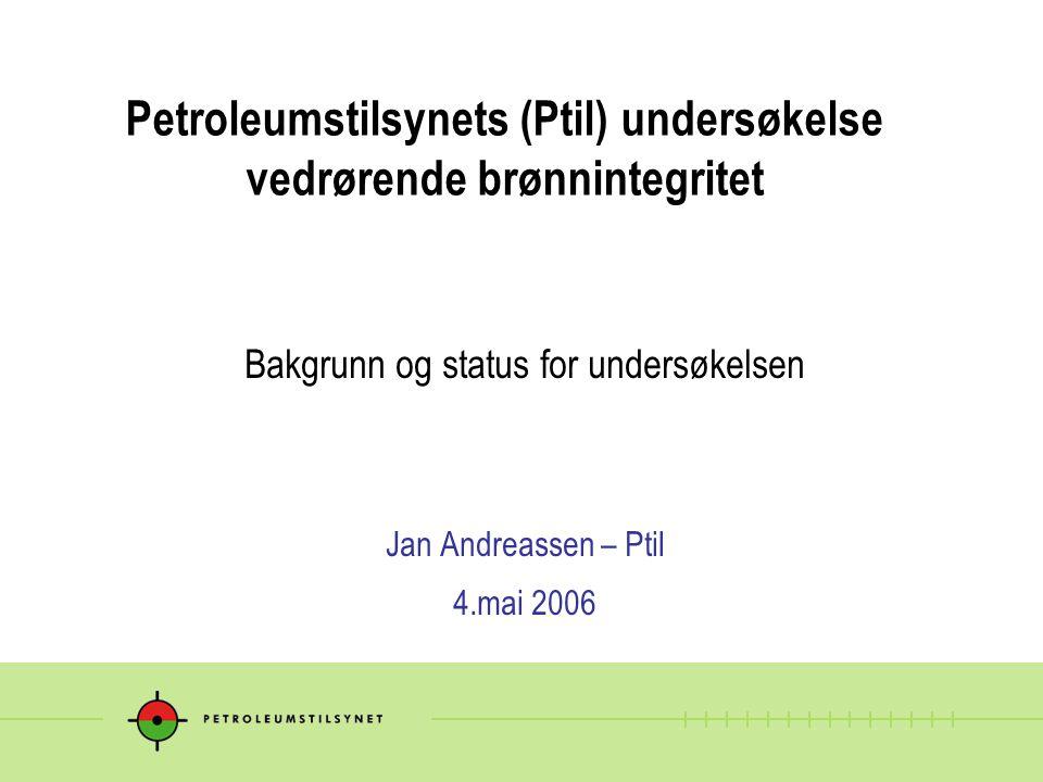 Petroleumstilsynets (Ptil) undersøkelse vedrørende brønnintegritet Bakgrunn og status for undersøkelsen Jan Andreassen – Ptil 4.mai 2006