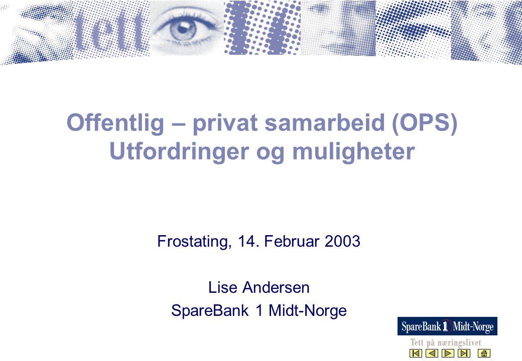 Offentlig – privat samarbeid (OPS) Utfordringer og muligheter Frostating, 14. Februar 2003 Lise Andersen SpareBank 1 Midt-Norge