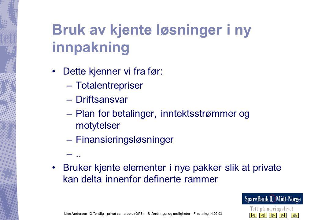 Lise Andersen - Offentlig – privat samarbeid (OPS) - Utfordringer og muligheter - Frostating 14.02.03 Bruk av kjente løsninger i ny innpakning •Dette