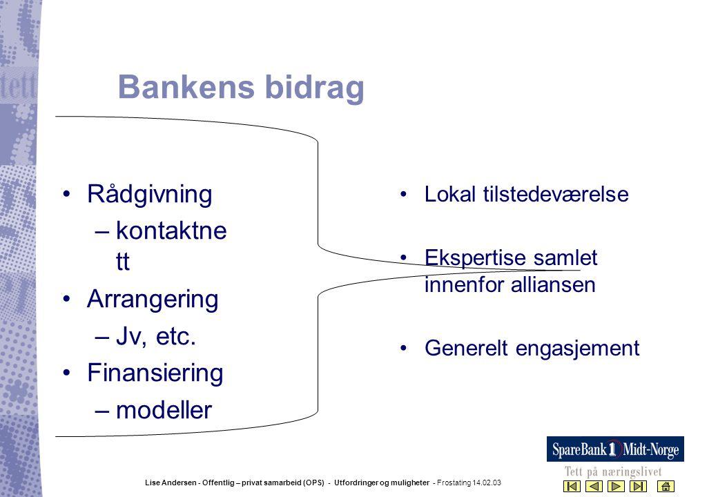 Lise Andersen - Offentlig – privat samarbeid (OPS) - Utfordringer og muligheter - Frostating 14.02.03 Bankens bidrag •Lokal tilstedeværelse •Ekspertis