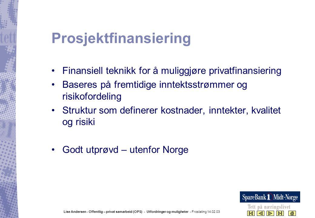 Lise Andersen - Offentlig – privat samarbeid (OPS) - Utfordringer og muligheter - Frostating 14.02.03 Prosjektfinansiering •Finansiell teknikk for å m
