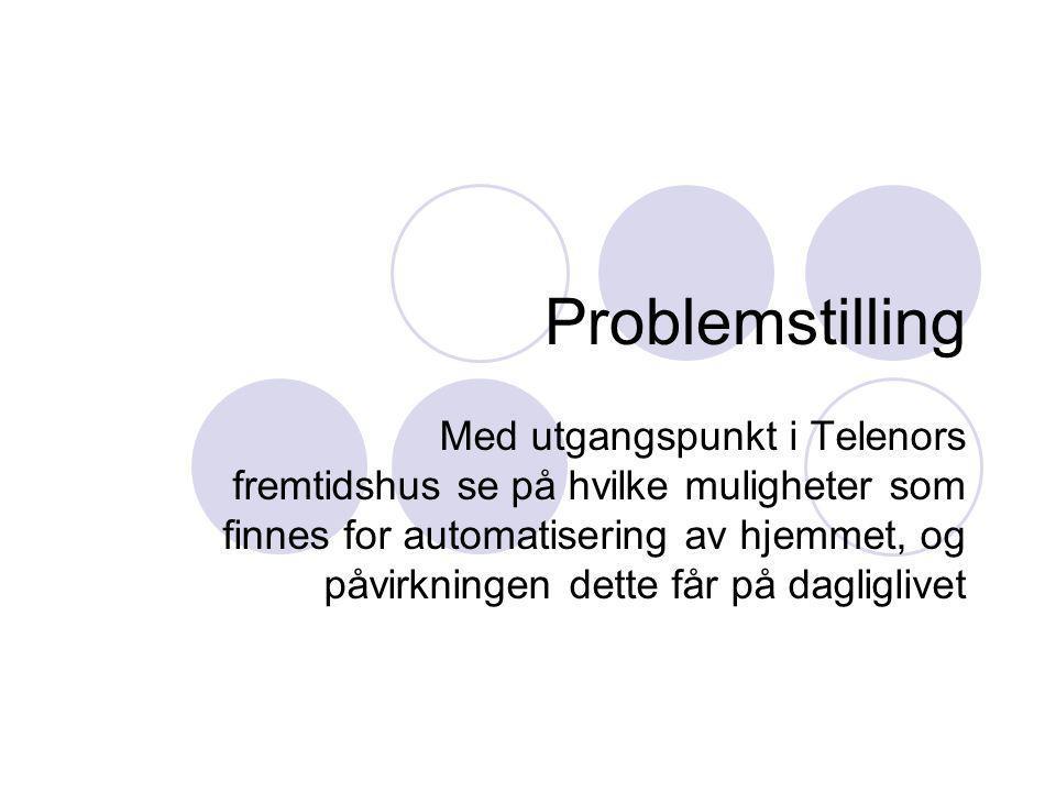 Problemstilling Med utgangspunkt i Telenors fremtidshus se på hvilke muligheter som finnes for automatisering av hjemmet, og påvirkningen dette får på dagliglivet