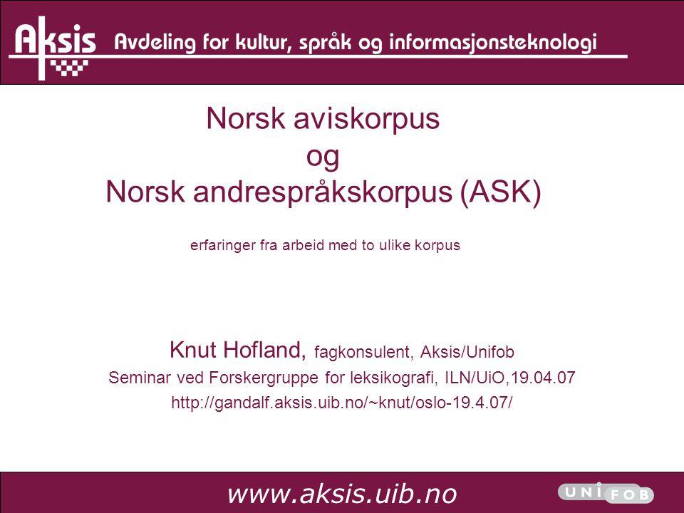 www.aksis.uib.no Norsk aviskorpus og Norsk andrespråkskorpus (ASK) erfaringer fra arbeid med to ulike korpus Knut Hofland, fagkonsulent, Aksis/Unifob