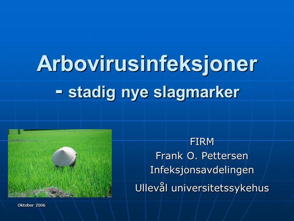 Oktober 2006 Arbovirusinfeksjoner - stadig nye slagmarker FIRM Frank O. Pettersen Infeksjonsavdelingen Ullevål universitetssykehus