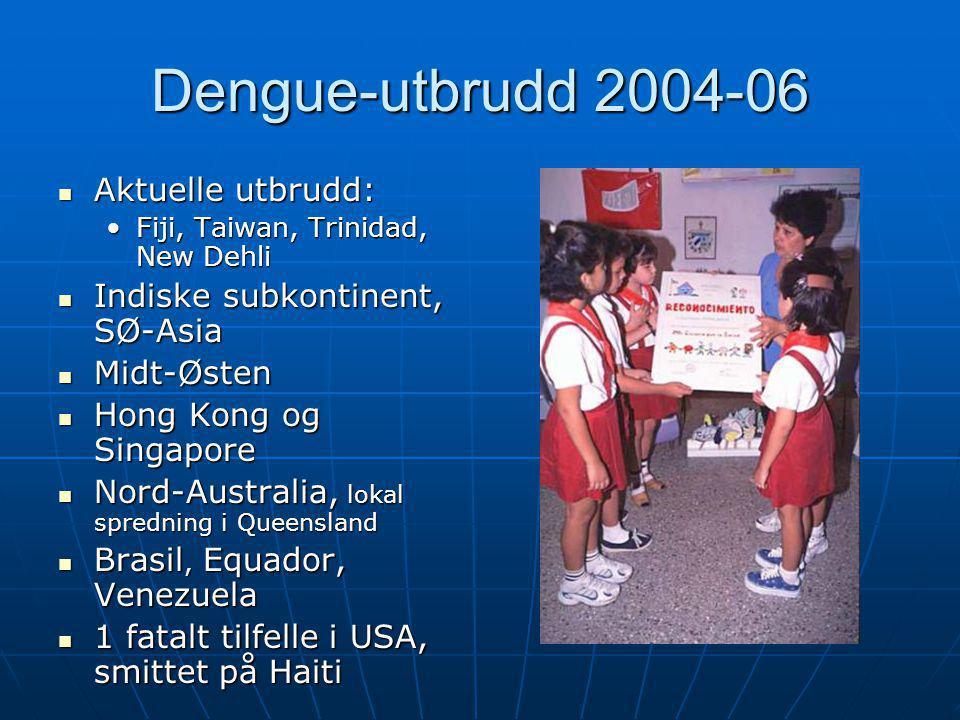 Dengue-utbrudd 2004-06  Aktuelle utbrudd: •Fiji, Taiwan, Trinidad, New Dehli  Indiske subkontinent, SØ-Asia  Midt-Østen  Hong Kong og Singapore 