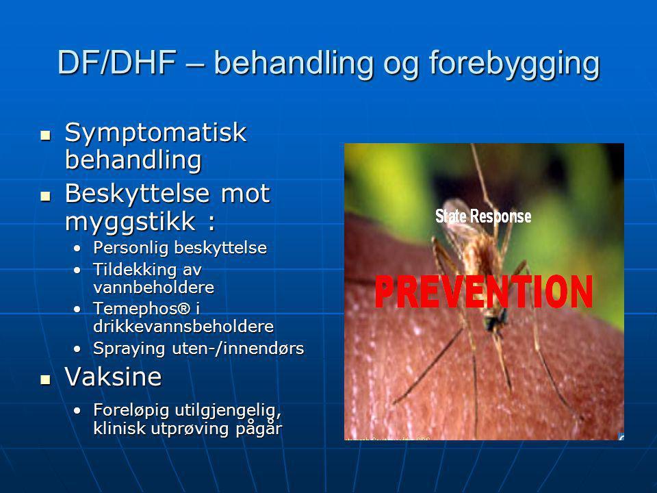 DF/DHF – behandling og forebygging  Symptomatisk behandling  Beskyttelse mot myggstikk : •Personlig beskyttelse •Tildekking av vannbeholdere •Temeph