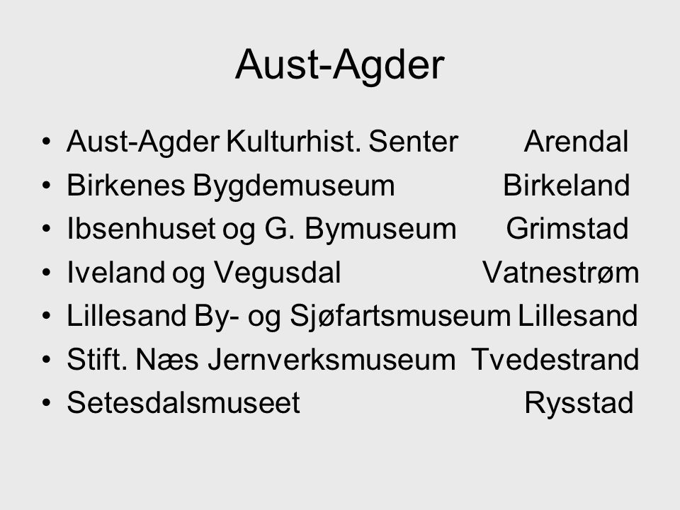 •Aust-Agder Kulturhist.Senter Arendal •Birkenes Bygdemuseum Birkeland •Ibsenhuset og G.