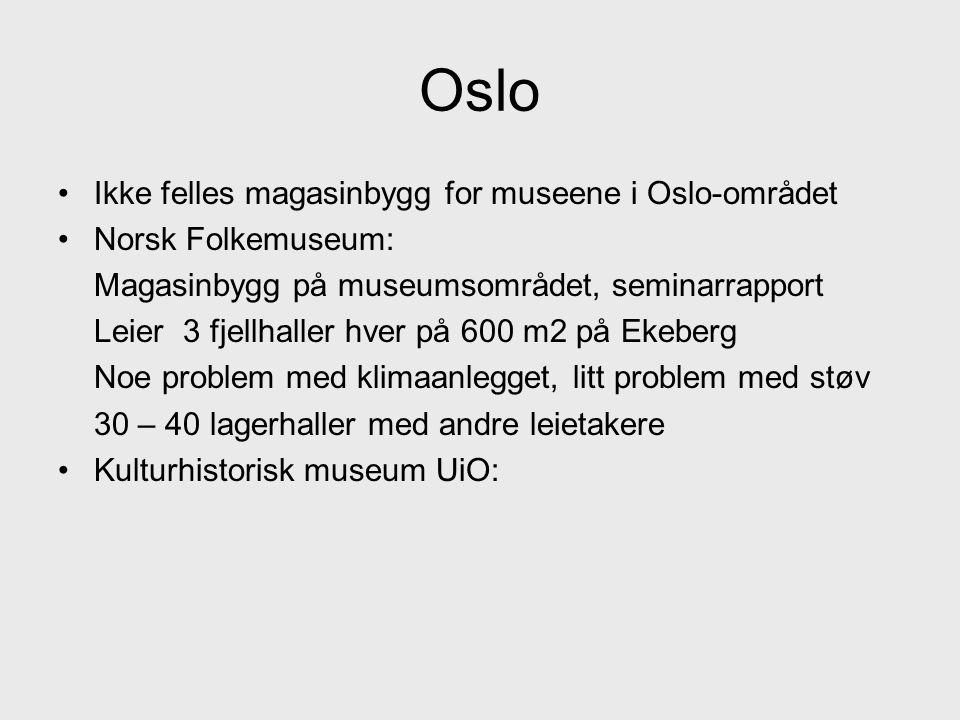 Oslo •Ikke felles magasinbygg for museene i Oslo-området •Norsk Folkemuseum: Magasinbygg på museumsområdet, seminarrapport Leier 3 fjellhaller hver på 600 m2 på Ekeberg Noe problem med klimaanlegget, litt problem med støv 30 – 40 lagerhaller med andre leietakere •Kulturhistorisk museum UiO: