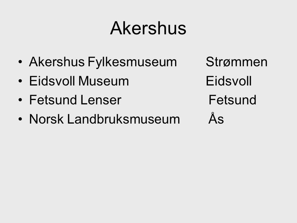 •Akershus Fylkesmuseum Strømmen •Eidsvoll Museum Eidsvoll •Fetsund Lenser Fetsund •Norsk Landbruksmuseum Ås